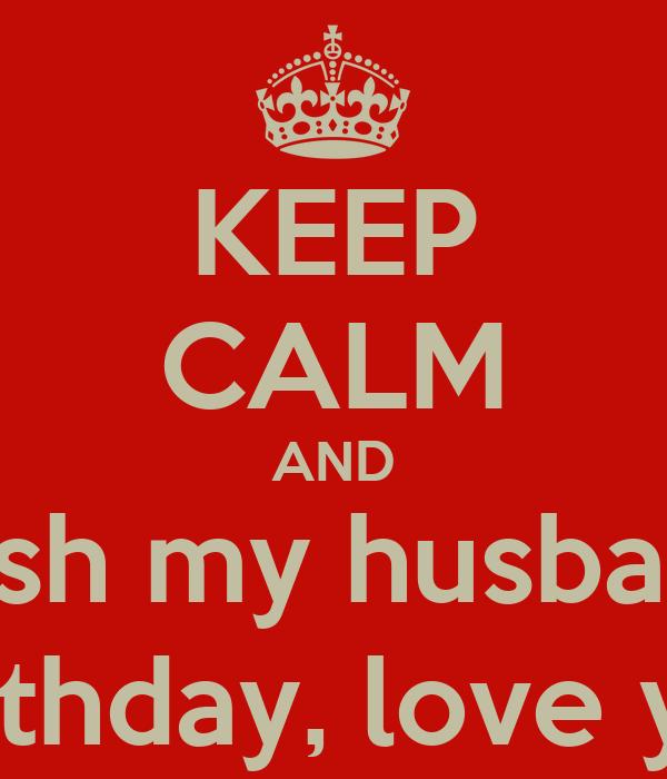 Happy Birthday Husband My Love: KEEP CALM AND Wish My Husband Happy Birthday, Love You