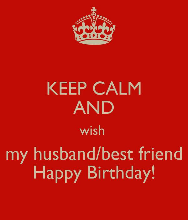 Keep Calm And Wish My Husband Best Friend Happy Birthday Wishing My Husband A Happy Birthday