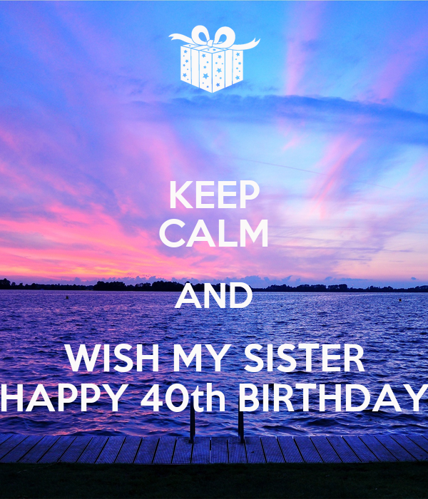 KEEP CALM AND WISH MY SISTER HAPPY 40th BIRTHDAY Poster