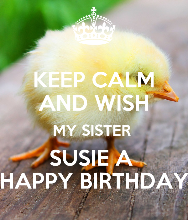 KEEP CALM AND WISH MY SISTER SUSIE A HAPPY BIRTHDAY
