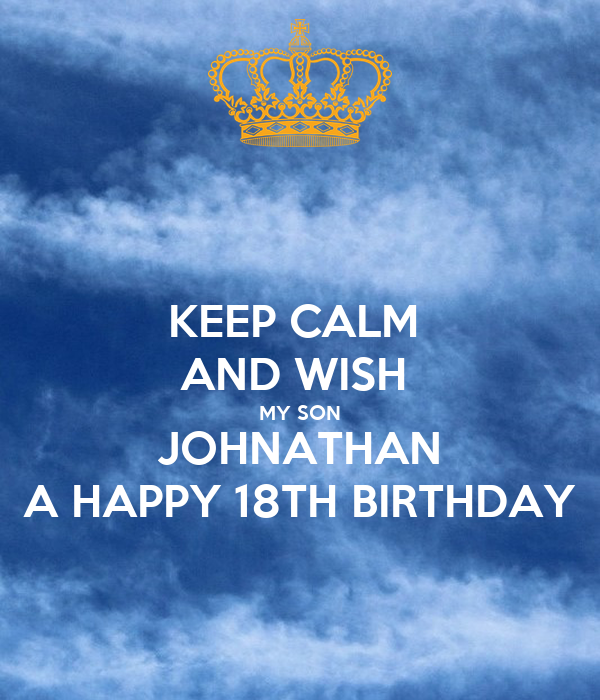 KEEP CALM AND WISH MY SON JOHNATHAN A HAPPY 18TH BIRTHDAY