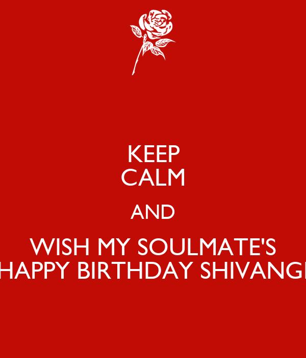 KEEP CALM AND WISH MY SOULMATE'S HAPPY BIRTHDAY SHIVANGI