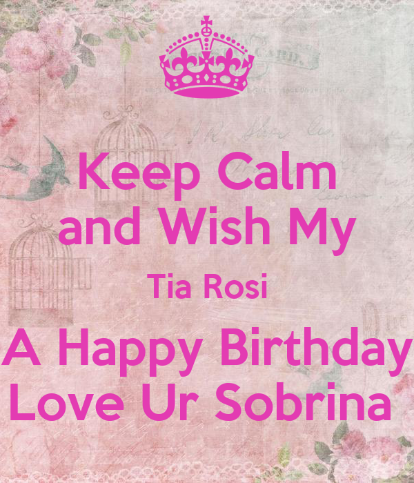 Keep Calm And Wish My Tia Rosi A Happy Birthday Love Ur