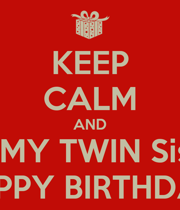 Keep Calm And Wish My Twin Sister A Happy Birthday Poster Will C