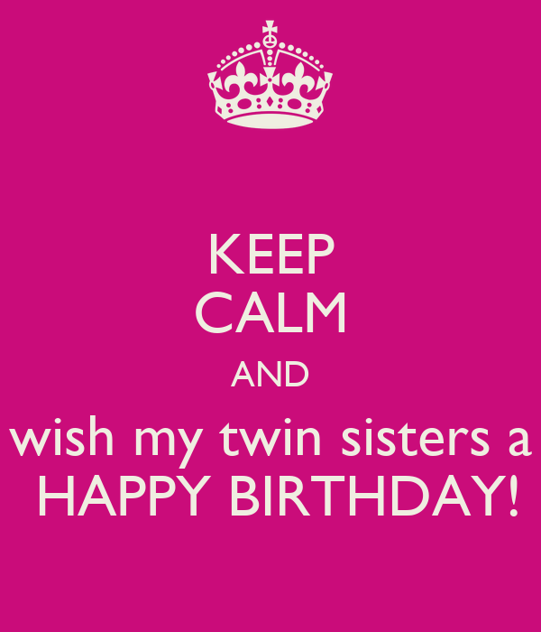 KEEP CALM AND Wish My Twin Sisters A HAPPY BIRTHDAY