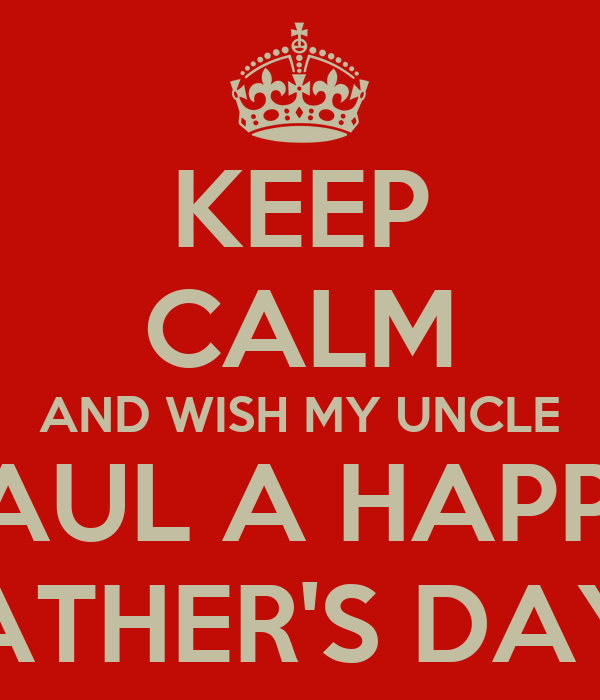 keep calm and wish my uncle paul a happy fathers day