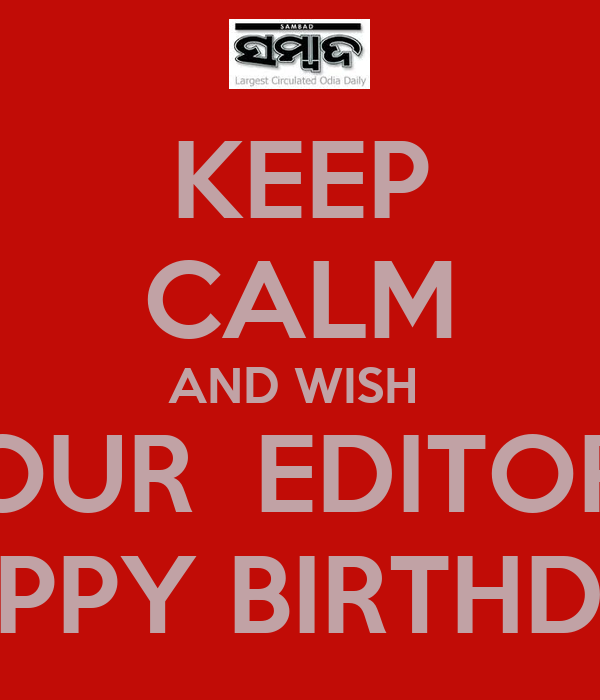 KEEP CALM AND WISH OUR EDITOR HAPPY BIRTHDAY