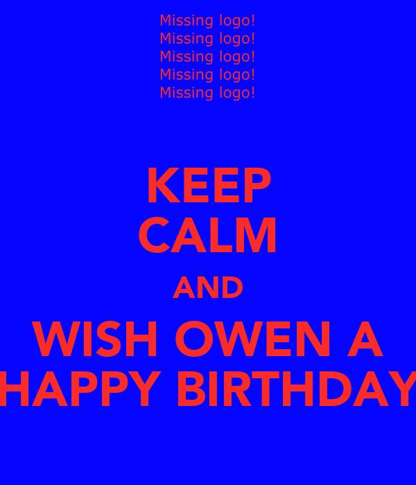 KEEP CALM AND WISH OWEN A HAPPY BIRTHDAY