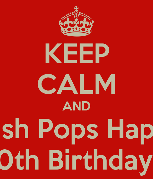 happy birthday pops KEEP CALM AND Wish Pops Happy 70th Birthday!!! Poster | me | Keep  happy birthday pops