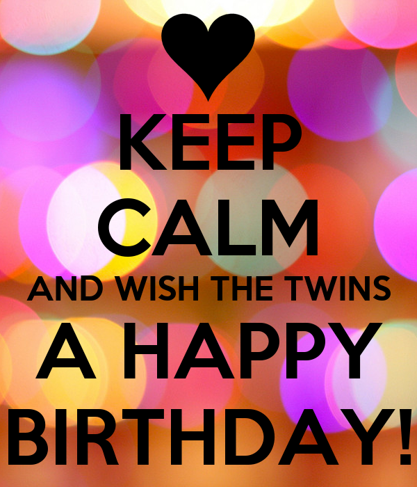 KEEP CALM AND WISH THE TWINS A HAPPY BIRTHDAY! - KEEP CALM ...