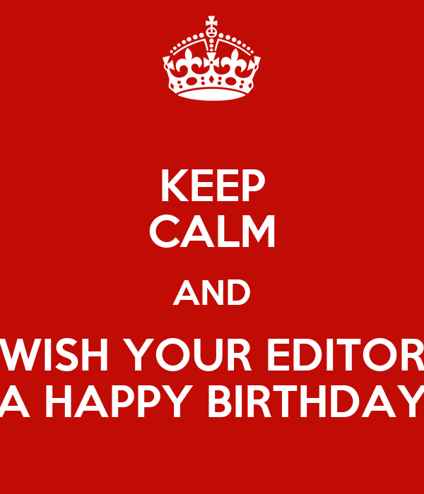 KEEP CALM AND WISH YOUR EDITOR A HAPPY BIRTHDAY