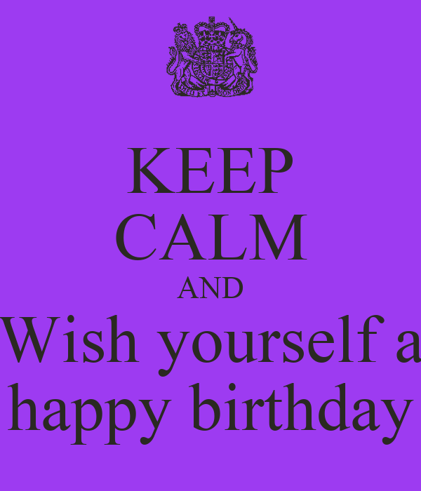 Keep Calm And Wish Yourself A Happy Birthday Keep Calm Happy Birthday Wishes For Yourself