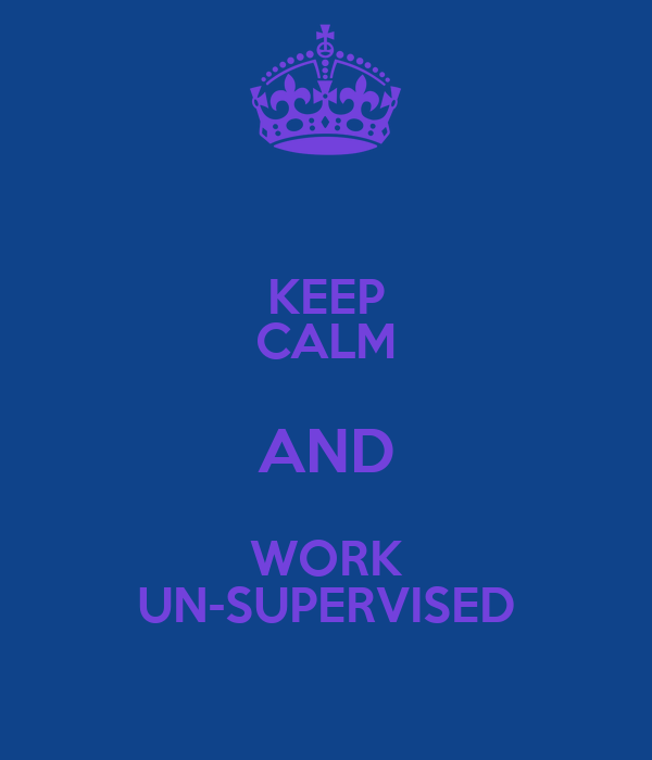 KEEP CALM AND WORK UN-SUPERVISED