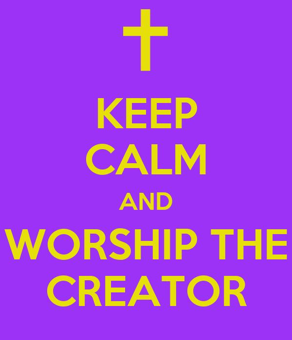 KEEP CALM AND WORSHIP THE CREATOR Poster | no name | Keep ...