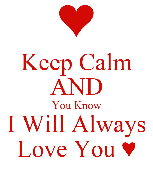 Keep calm and you know i will always love you