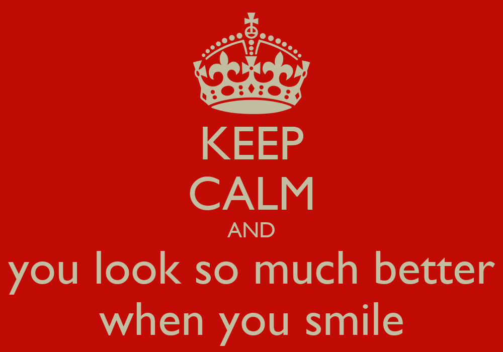 KEEP CALM AND You Look So Much Better When You Smile