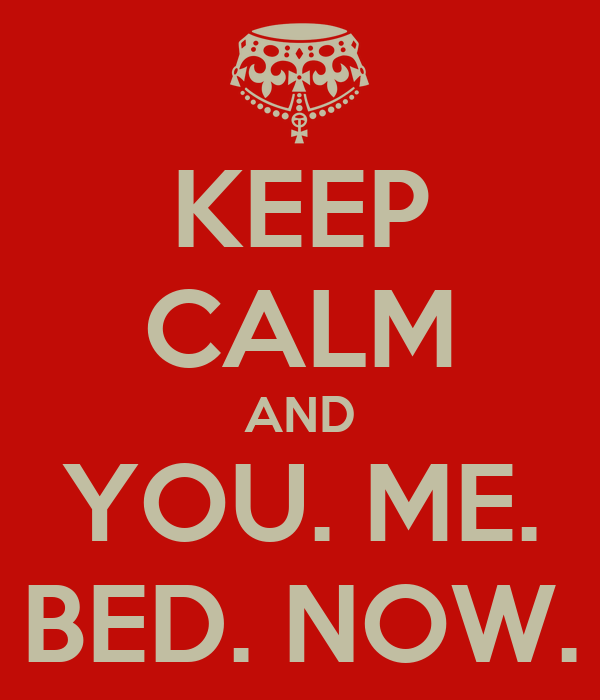 KEEP CALM AND YOU ME BED NOW KEEP CALM AND CARRY ON