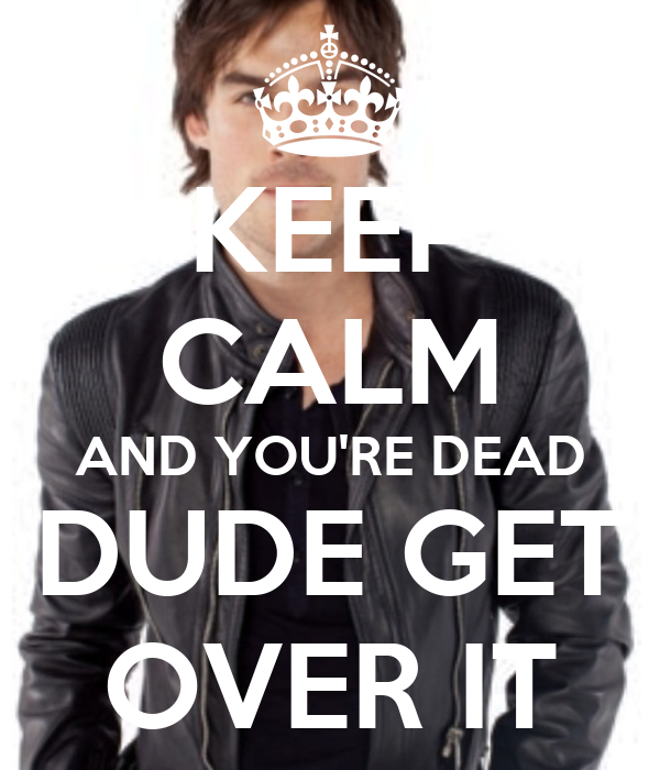 KEEP CALM AND YOU'RE DEAD DUDE GET OVER IT Poster | Arlene ...
