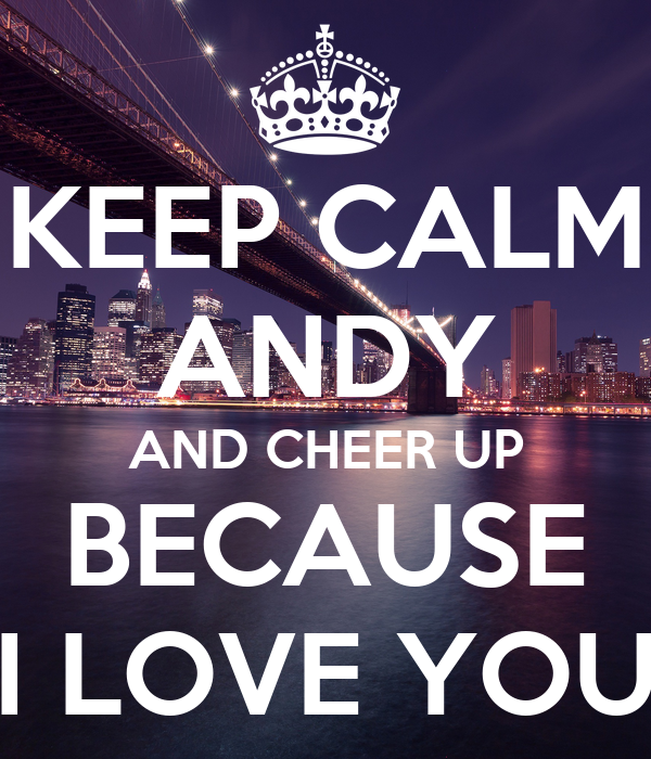 Keep Calm Andy And Cheer Up Because I Love You Poster Ana Keep