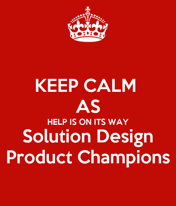 KEEP CALM AS HELP IS ON ITS WAY Solution Design Product ...