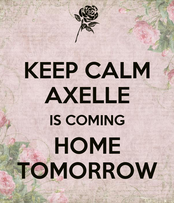Keep calm axelle is coming home tomorrow poster for Tomorrow s home