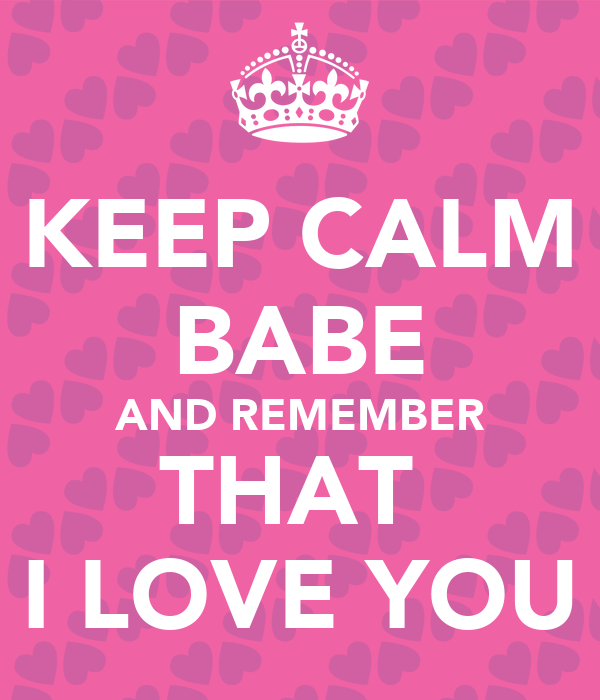 KEEP CALM BABE AND REMEMBER THAT I LOVE YOU - KEEP CALM ...