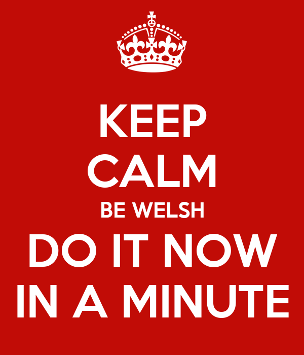 KEEP CALM BE WELSH DO IT NOW IN A MINUTE