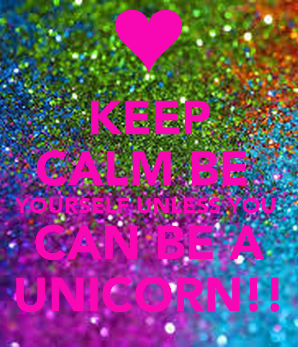 Keep Calm And be Yourself Unless You Can be a Unicorn Keep Calm be Yourself Unless