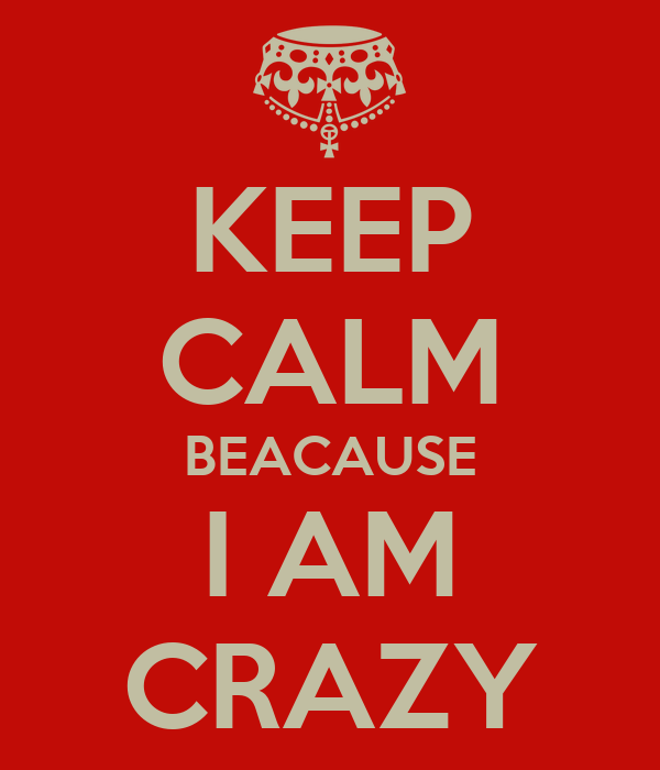 KEEP CALM BEACAUSE I AM CRAZY - KEEP CALM AND CARRY ON Image Generator