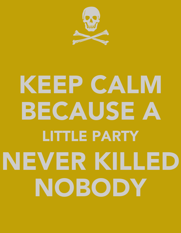 keep calm because a little party never killed nobody poster dez keep calm o matic. Black Bedroom Furniture Sets. Home Design Ideas