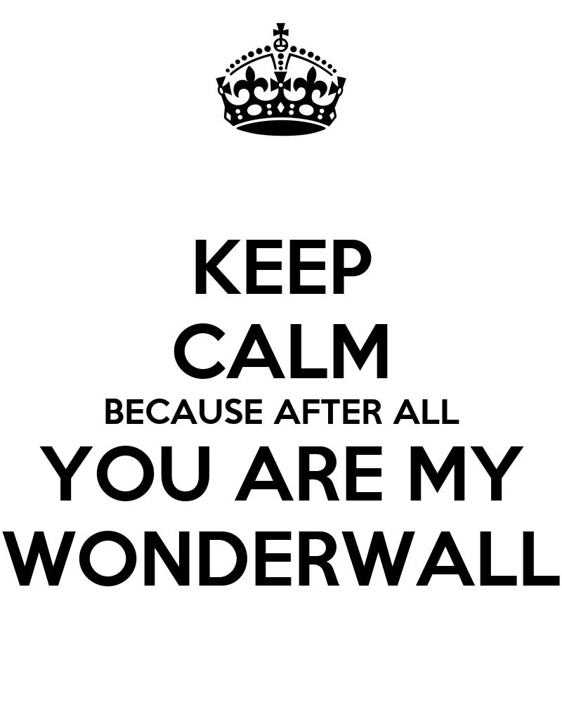 After all, you're my wonderwall. ~Wonderwall by Oasis ...