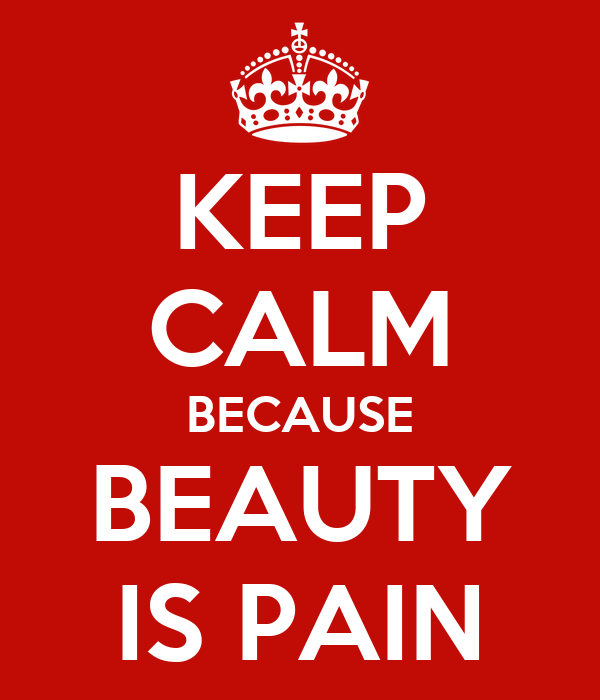 beauty is pain Personally, i feel that everyone feels pain internally or externally to feel or look beautiful for example, we sacrifice our time and money searching for.