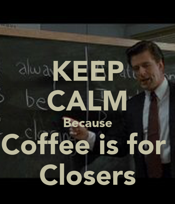 KEEP CALM Because Coffee is for Closers Poster | Kathy ...