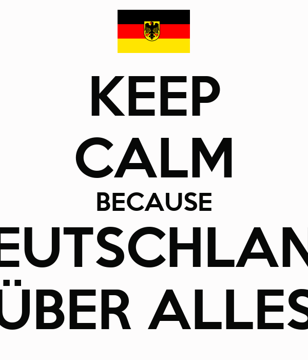 KEEP CALM BECAUSE DEUTSCHLAND ÜBER ALLES - KEEP CALM AND CARRY ON Image Generator