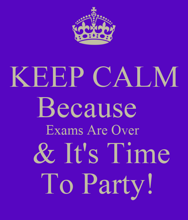 KEEP CALM Because Exams Are Over & It's Time To Party ...  KEEP CALM Becau...