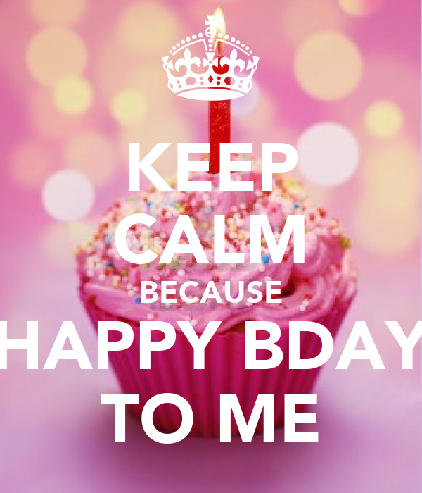 KEEP CALM BECAUSE HAPPY BDAY TO ME