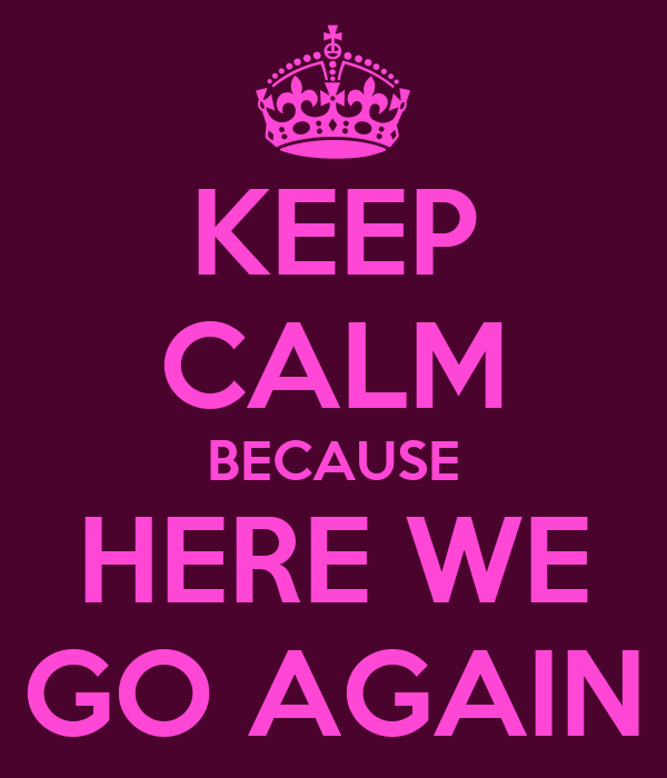 keep-calm-because-here-we-go-again.png