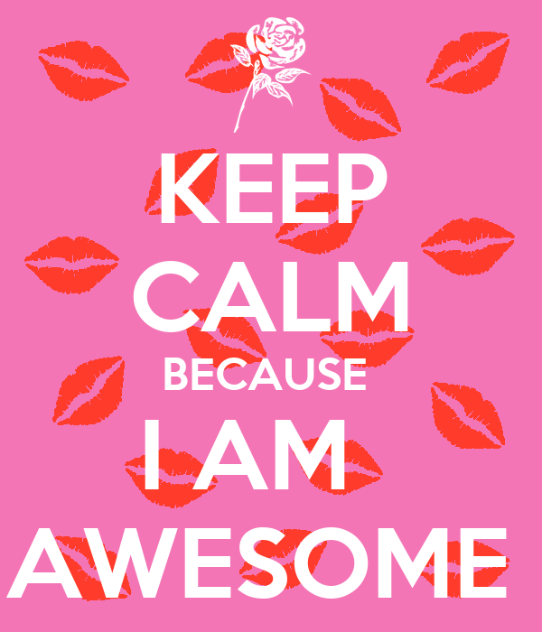 Keep Calm Because I Am Awesome Keep Calm And Carry On