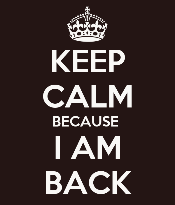 KEEP CALM BECAUSE I AM BACK Poster | i | Keep Calm-o-Matic