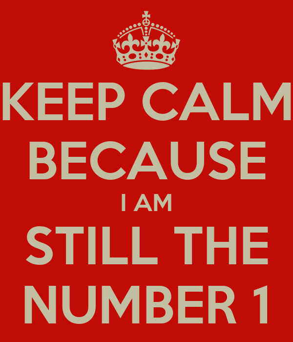 KEEP CALM BECAUSE I AM STILL THE NUMBER 1 - KEEP CALM AND CARRY ON ...