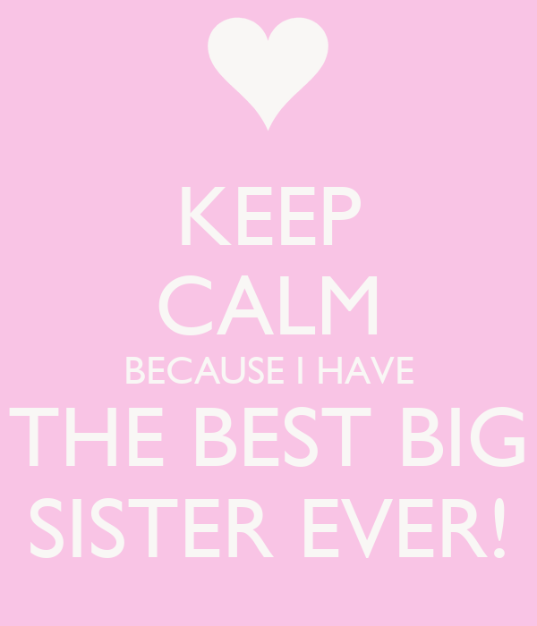 KEEP CALM BECAUSE I HAVE THE BEST BIG SISTER EVER! Poster