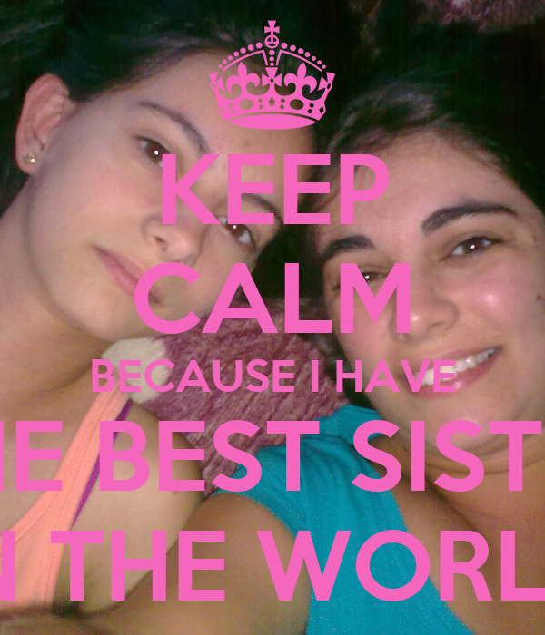 I Have The Best Sister In The World Quotes: KEEP CALM BECAUSE I HAVE THE BEST SISTER IN THE WORLD