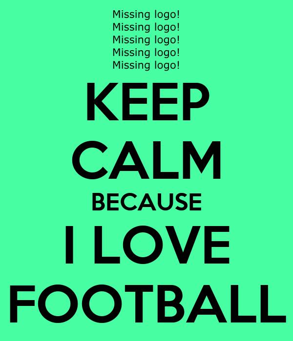 KEEP CALM BECAUSE I LOVE FOOTBALL Poster   Alice   Keep ...