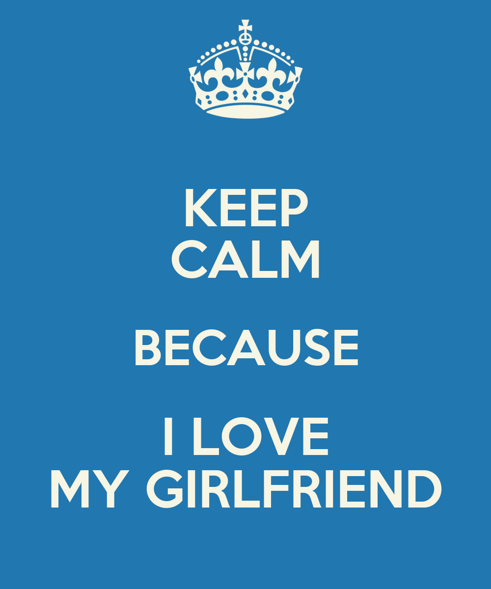 I Love U Wallpaper For Gf : KEEP cALM BEcAUSE I LOVE MY GIRLFRIEND - KEEP cALM AND cARRY ON Image Generator