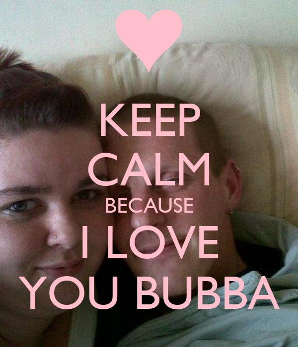KEEP CALM BECAUSE I LOVE YOU BUBBA - keep-calm-because-i-love-you-bubba