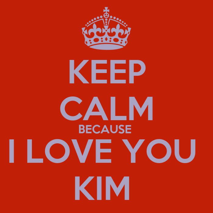 I Love You Kimberly Quotes : KEEP CALM BECAUSE I LOVE YOU KIM Poster Aimee Keep Calm o Matic