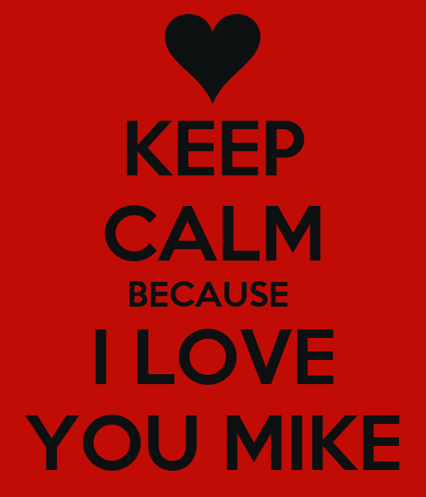 Free Wallpaper I Love You Baby : KEEP cALM BEcAUSE I LOVE YOU MIKE Poster Nicole Keep calm-o-Matic