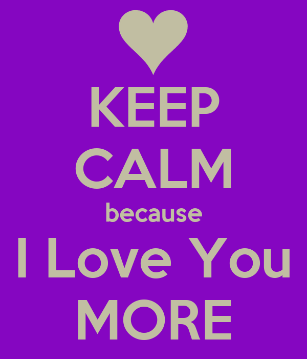 Wallpaper I Love You More : KEEP cALM because I Love You MORE Poster ddfgfdffgb Keep calm-o-Matic