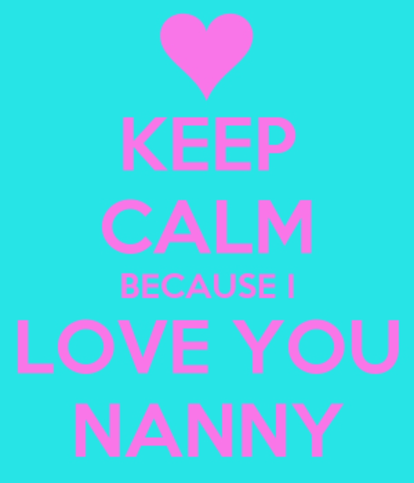 I Love You Nanny Quotes : KEEP CALM BECAUSE I LOVE YOU NANNY Poster Lauren Keep Calm-o-Matic