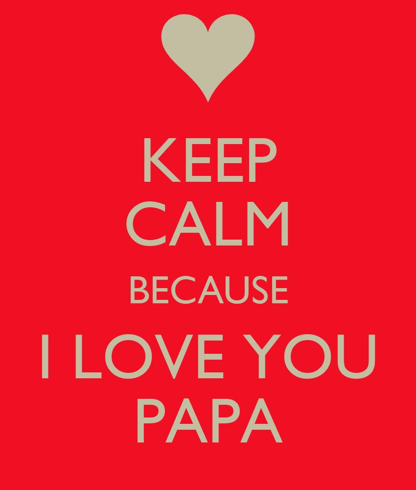 KEEP CALM BECAUSE I LOVE YOU PAPA Poster   J   Keep Calm-o